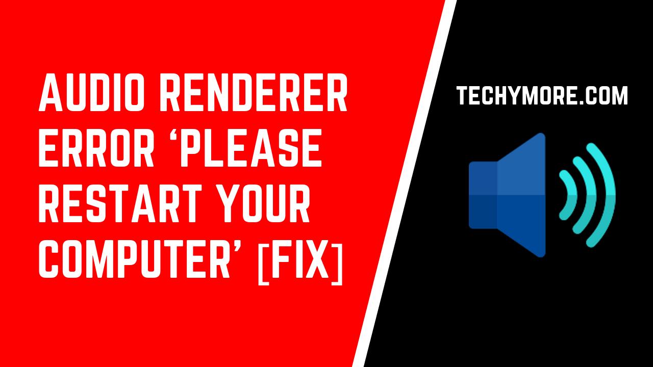 Audio Renderer Error 'Please Restart Your Computer' [Fix]